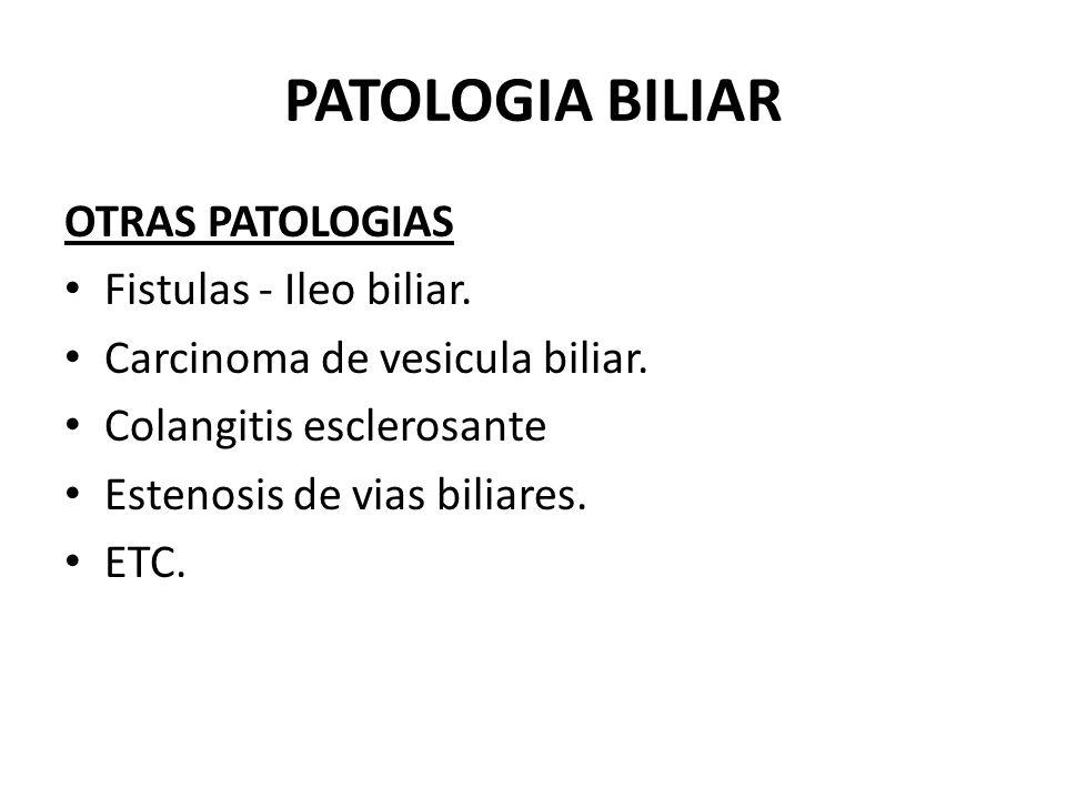 PATOLOGIA BILIAR OTRAS PATOLOGIAS Fistulas - Ileo biliar. Carcinoma de vesicula biliar. Colangitis esclerosante Estenosis de vias biliares. ETC.