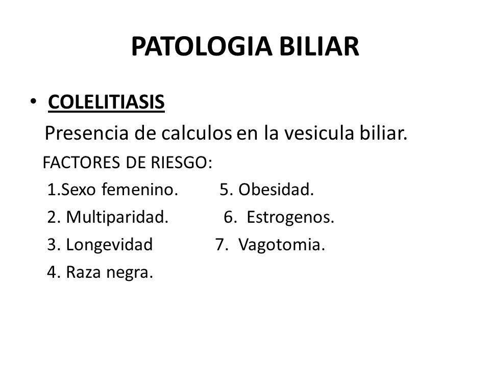 PATOLOGIA BILIAR COLELITIASIS Presencia de calculos en la vesicula biliar. FACTORES DE RIESGO: 1.Sexo femenino. 5. Obesidad. 2. Multiparidad. 6. Estro