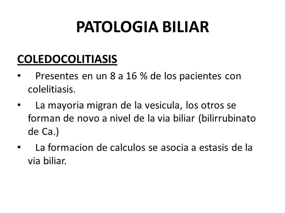 PATOLOGIA BILIAR COLEDOCOLITIASIS Presentes en un 8 a 16 % de los pacientes con colelitiasis. La mayoria migran de la vesicula, los otros se forman de