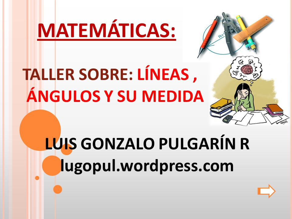 MATEMÁTICAS: TALLER SOBRE: LÍNEAS, ÁNGULOS Y SU MEDIDA LUIS GONZALO PULGARÍN R lugopul.wordpress.com