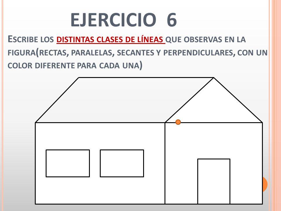 EJERCICIO 6 E SCRIBE LOS DISTINTAS CLASES DE LÍNEAS QUE OBSERVAS EN LA FIGURA ( RECTAS, PARALELAS, SECANTES Y PERPENDICULARES, CON UN COLOR DIFERENTE