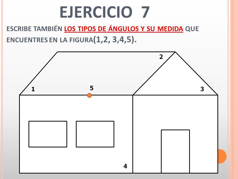 EJERCICIO 7 ESCRIBE TAMBIÉN LOS TIPOS DE ÁNGULOS Y SU MEDIDA QUE ENCUENTRES EN LA FIGURA (1,2, 3,4,5). 1 2 3 4 5