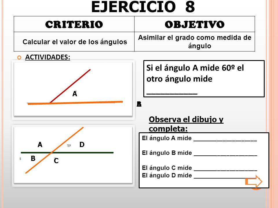 CRITERIOOBJETIVO Calcular el valor de los ángulos Asimilar el grado como medida de ángulo ACTIVIDADES: Si el ángulo A mide 60º el otro ángulo mide ___