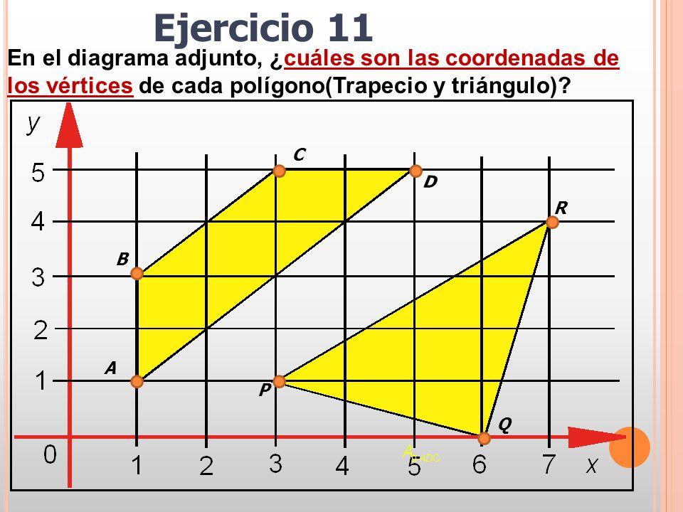 En el diagrama adjunto, ¿cuáles son las coordenadas de los vértices de cada polígono(Trapecio y triángulo)? A D C B P R Q Ejercicio 11