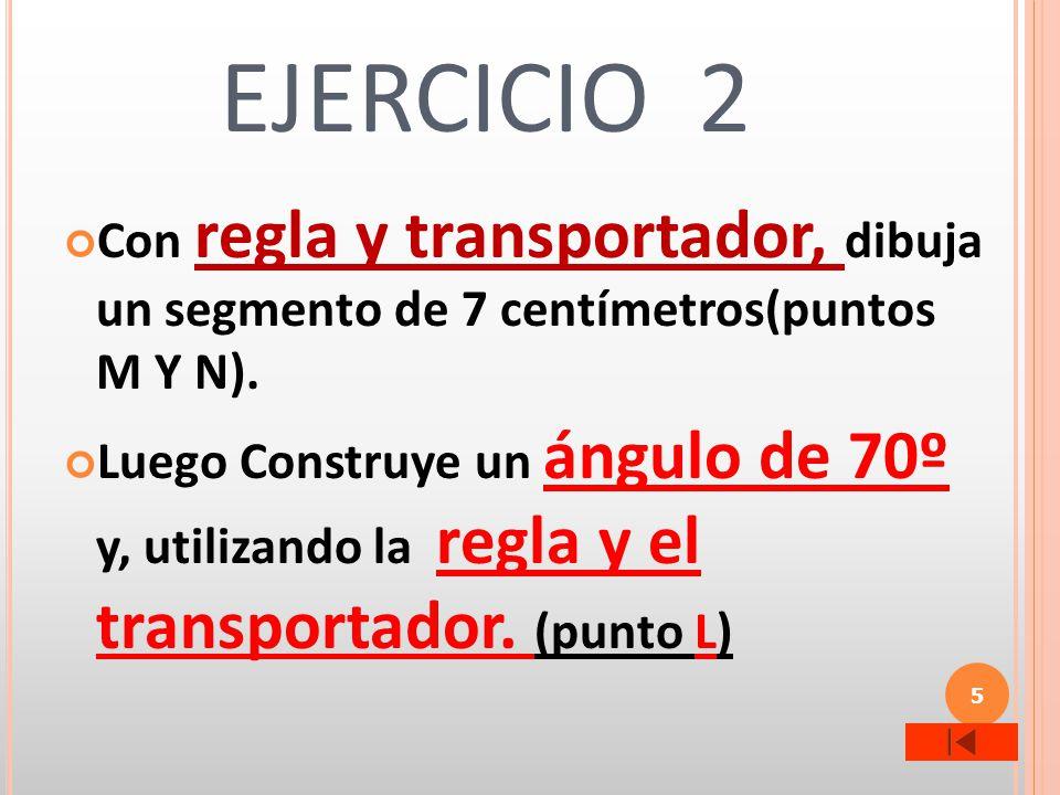 5 EJERCICIO 2 Con regla y transportador, dibuja un segmento de 7 centímetros(puntos M Y N). Luego Construye un ángulo de 70º y, utilizando la regla y