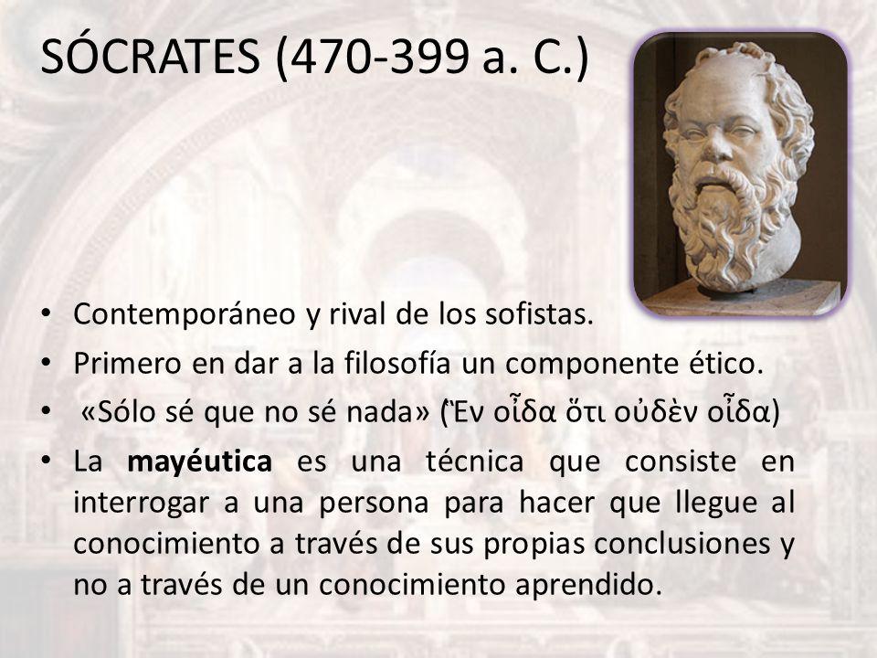 SÓCRATES (470-399 a. C.) Contemporáneo y rival de los sofistas. Primero en dar a la filosofía un componente ético. «Sólo sé que no sé nada» (ν οδα τι