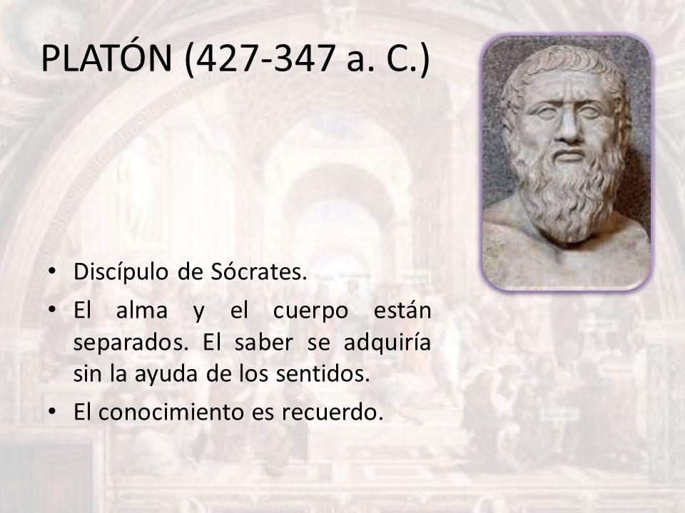 PLATÓN (427-347 a. C.) Discípulo de Sócrates. El alma y el cuerpo están separados. El saber se adquiría sin la ayuda de los sentidos. El conocimiento