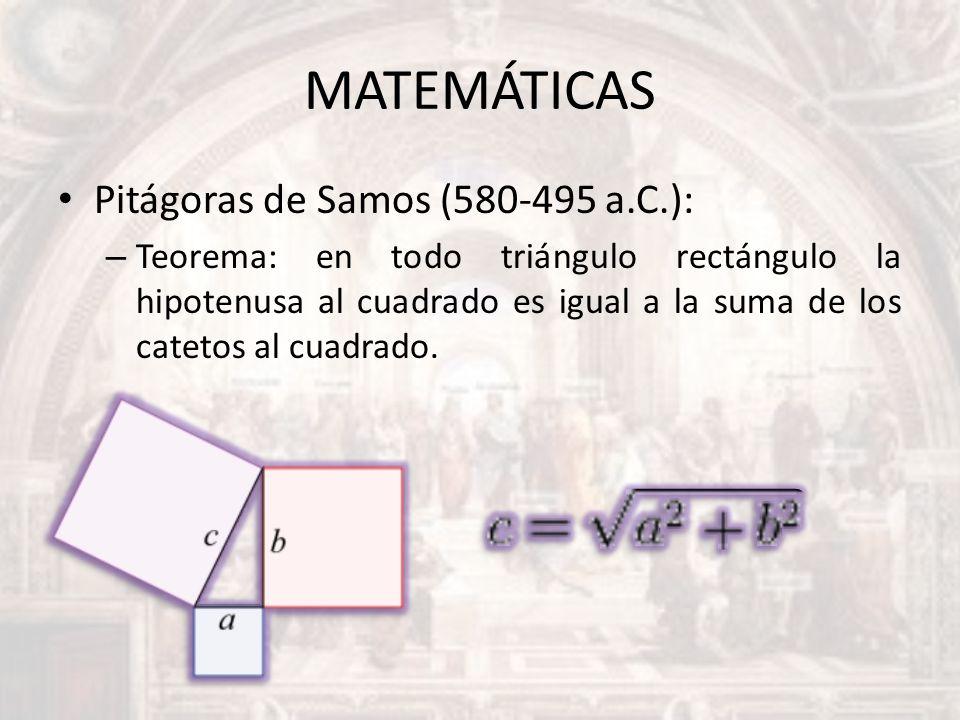 MATEMÁTICAS Pitágoras de Samos (580-495 a.C.): – Teorema: en todo triángulo rectángulo la hipotenusa al cuadrado es igual a la suma de los catetos al