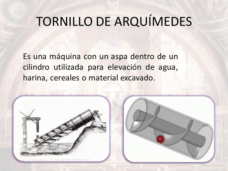 TORNILLO DE ARQUÍMEDES Es una máquina con un aspa dentro de un cilindro utilizada para elevación de agua, harina, cereales o material excavado.