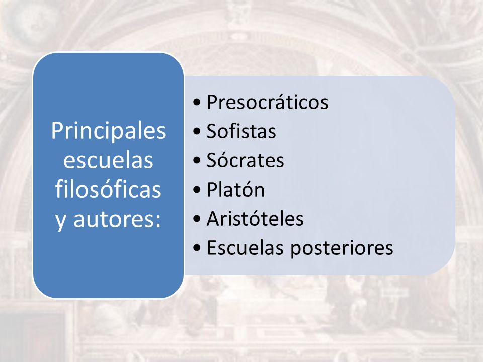 Presocráticos Sofistas Sócrates Platón Aristóteles Escuelas posteriores Principales escuelas filosóficas y autores: