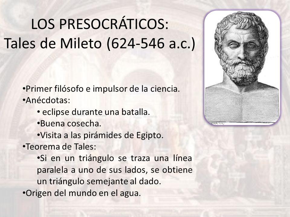 LOS PRESOCRÁTICOS: Tales de Mileto (624-546 a.c.) Primer filósofo e impulsor de la ciencia. Anécdotas: eclipse durante una batalla. Buena cosecha. Vis