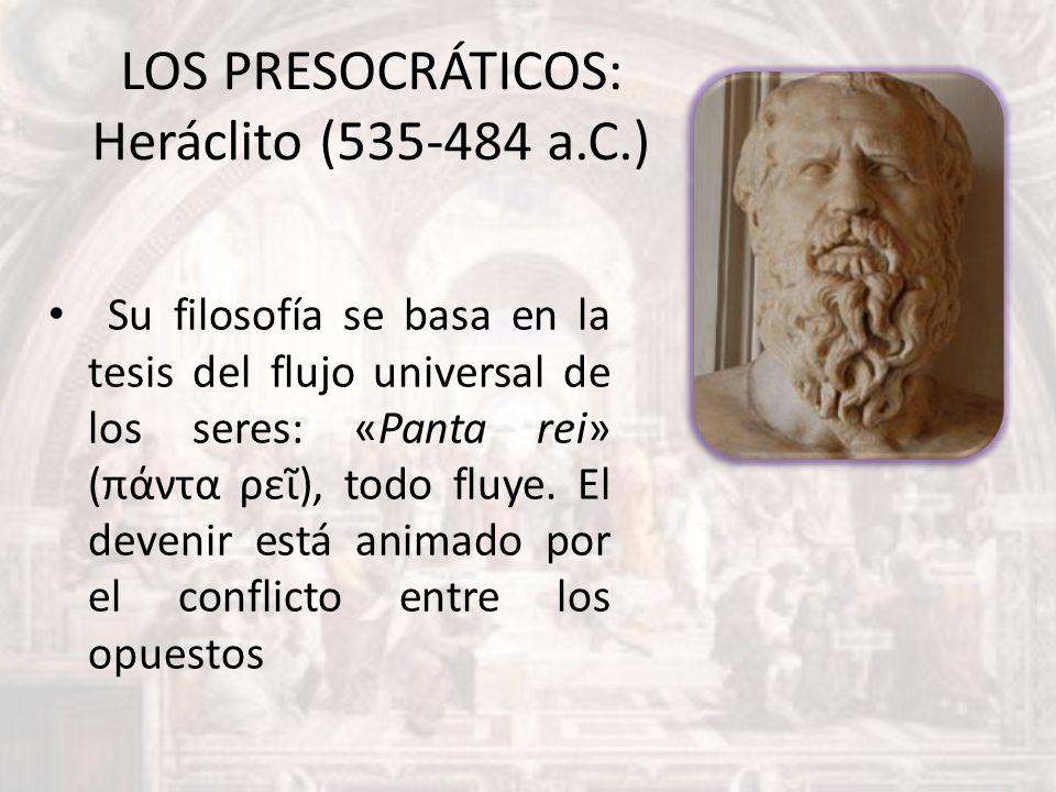LOS PRESOCRÁTICOS: Heráclito (535-484 a.C.) Su filosofía se basa en la tesis del flujo universal de los seres: «Panta rei» (πάντα ρε), todo fluye. El