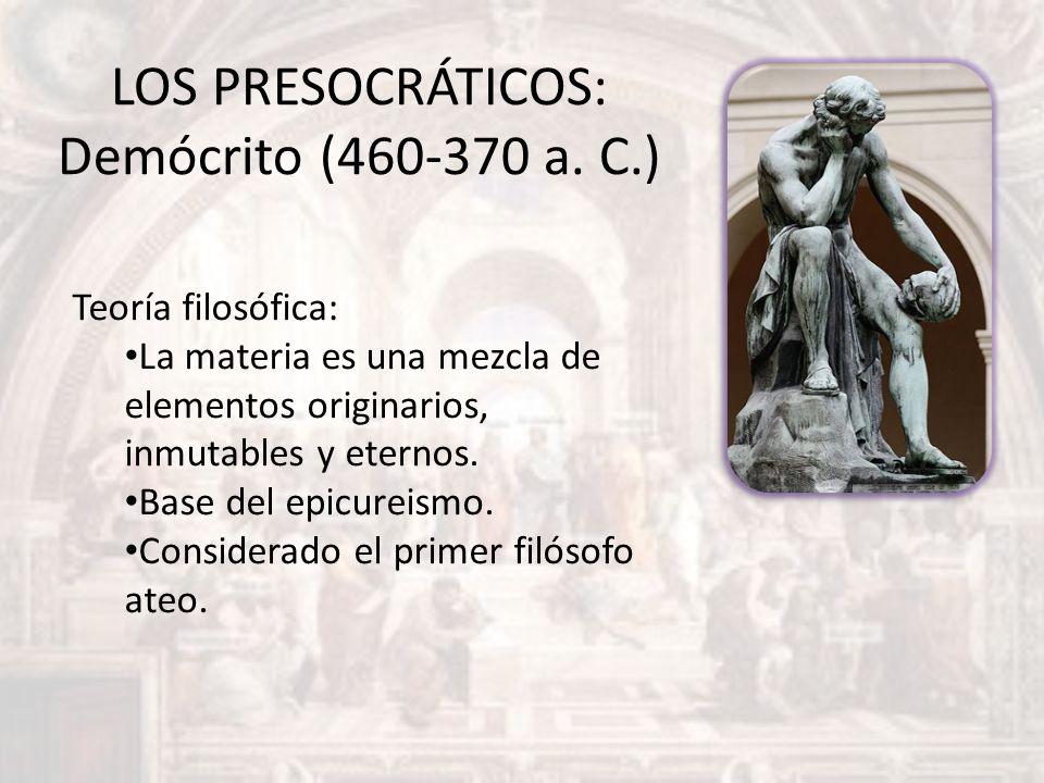LOS PRESOCRÁTICOS: Demócrito (460-370 a. C.) Teoría filosófica: La materia es una mezcla de elementos originarios, inmutables y eternos. Base del epic