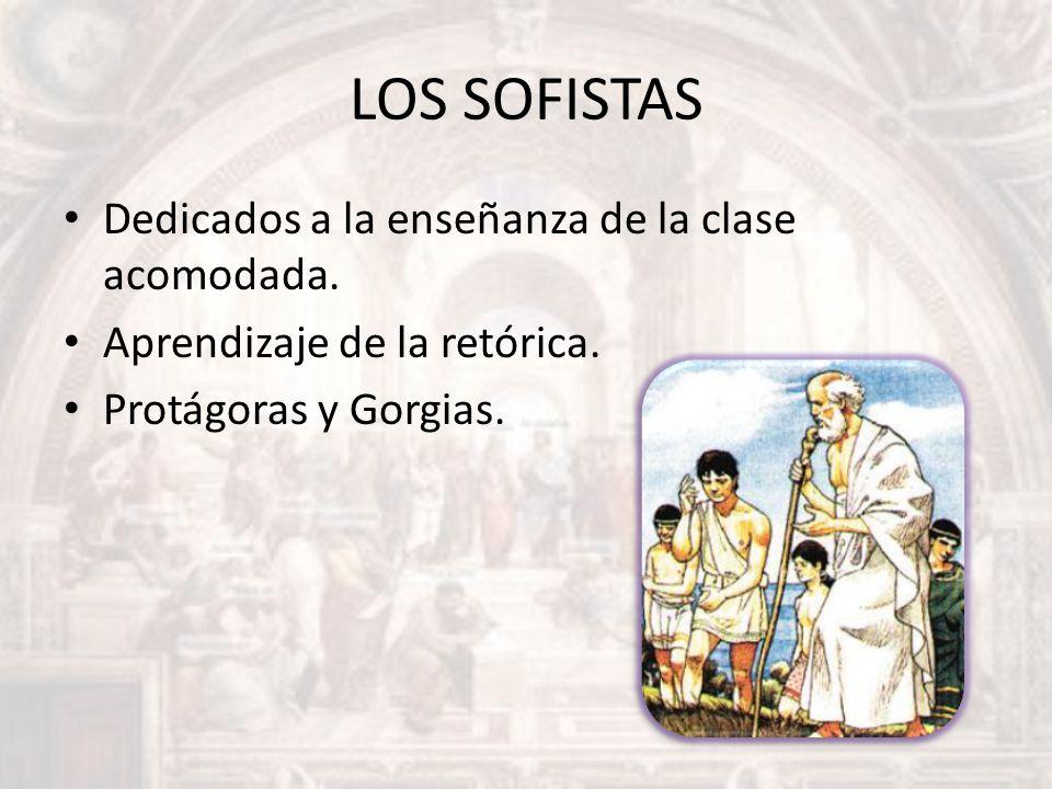LOS SOFISTAS Dedicados a la enseñanza de la clase acomodada. Aprendizaje de la retórica. Protágoras y Gorgias.