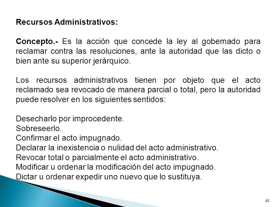Recursos Administrativos: Concepto.- Es la acción que concede la ley al gobernado para reclamar contra las resoluciones, ante la autoridad que las dicto o bien ante su superior jerárquico.