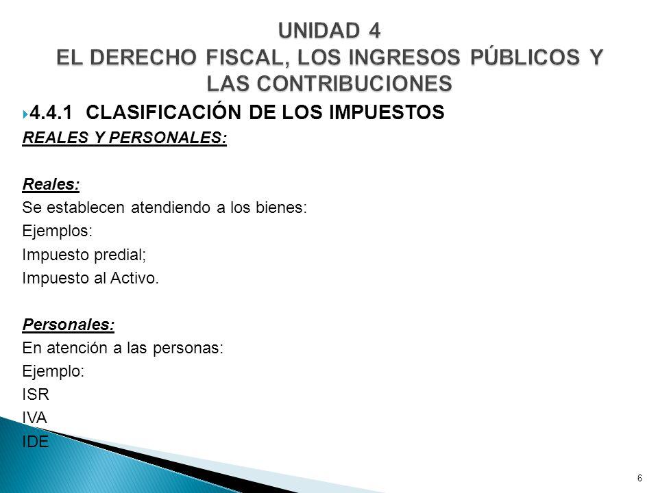 4.4.1 CLASIFICACIÓN DE LOS IMPUESTOS REALES Y PERSONALES: Reales: Se establecen atendiendo a los bienes: Ejemplos: Impuesto predial; Impuesto al Activo.