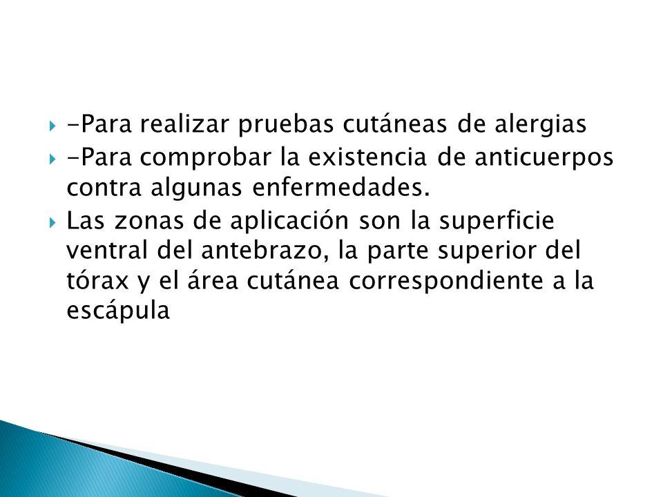-Para realizar pruebas cutáneas de alergias -Para comprobar la existencia de anticuerpos contra algunas enfermedades. Las zonas de aplicación son la s