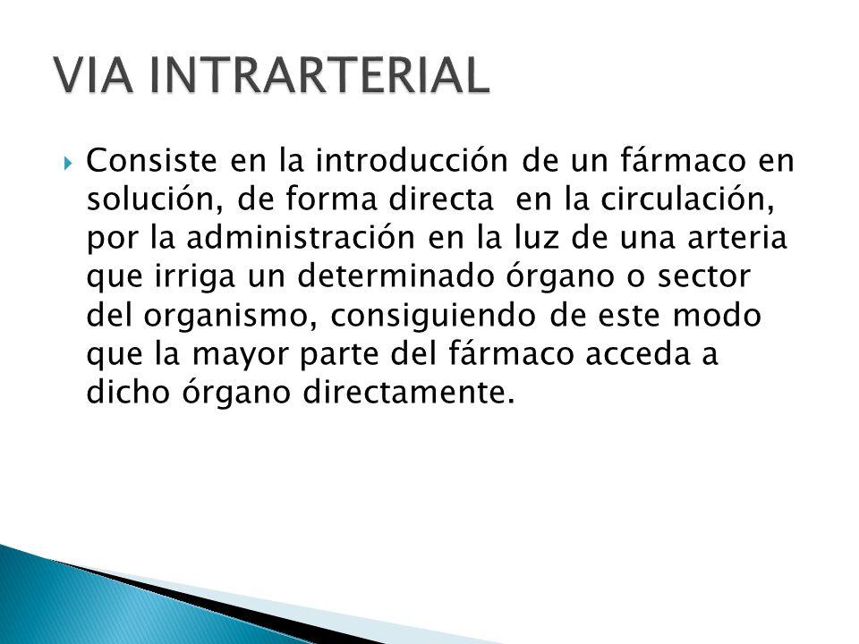 Consiste en la introducción de un fármaco en solución, de forma directa en la circulación, por la administración en la luz de una arteria que irriga u