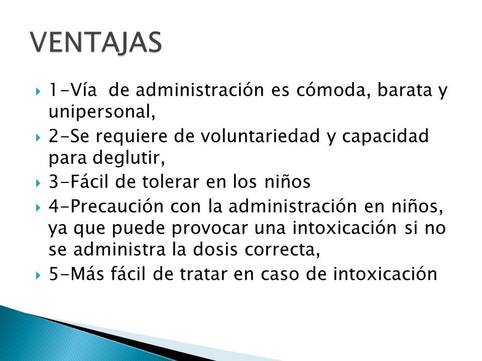 1-Vía de administración es cómoda, barata y unipersonal, 2-Se requiere de voluntariedad y capacidad para deglutir, 3-Fácil de tolerar en los niños 4-P