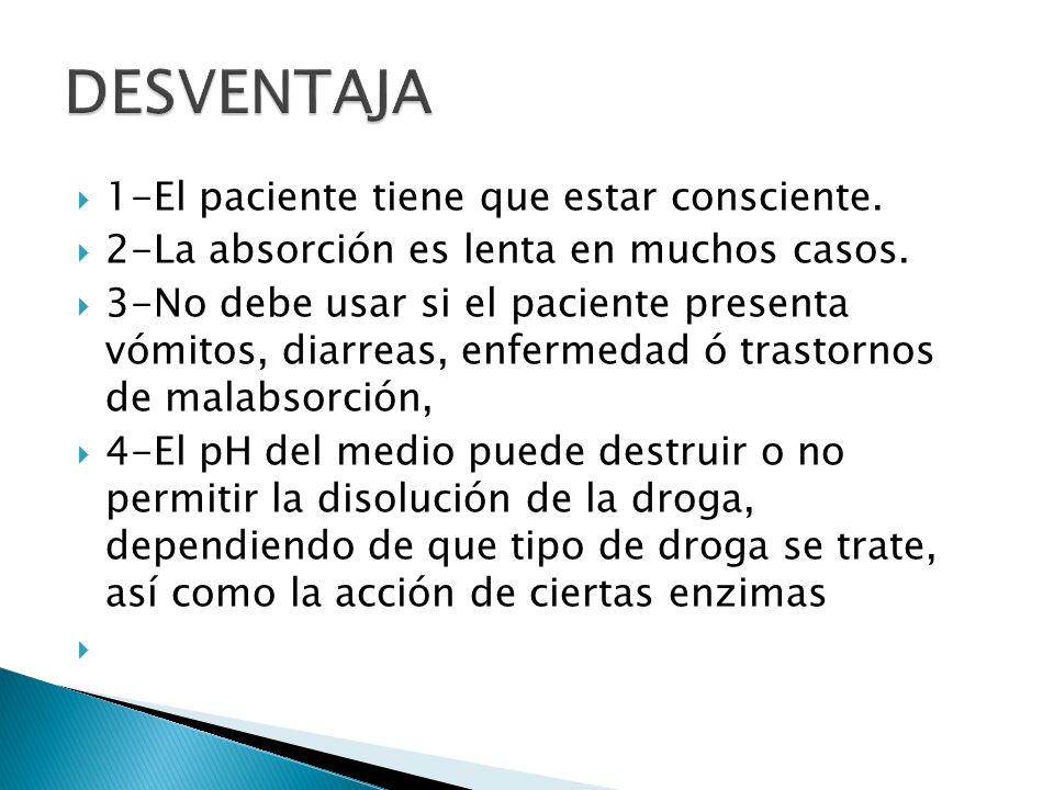 1-El paciente tiene que estar consciente. 2-La absorción es lenta en muchos casos. 3-No debe usar si el paciente presenta vómitos, diarreas, enfermeda