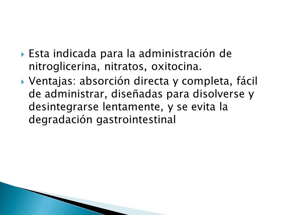 Esta indicada para la administración de nitroglicerina, nitratos, oxitocina. Ventajas: absorción directa y completa, fácil de administrar, diseñadas p