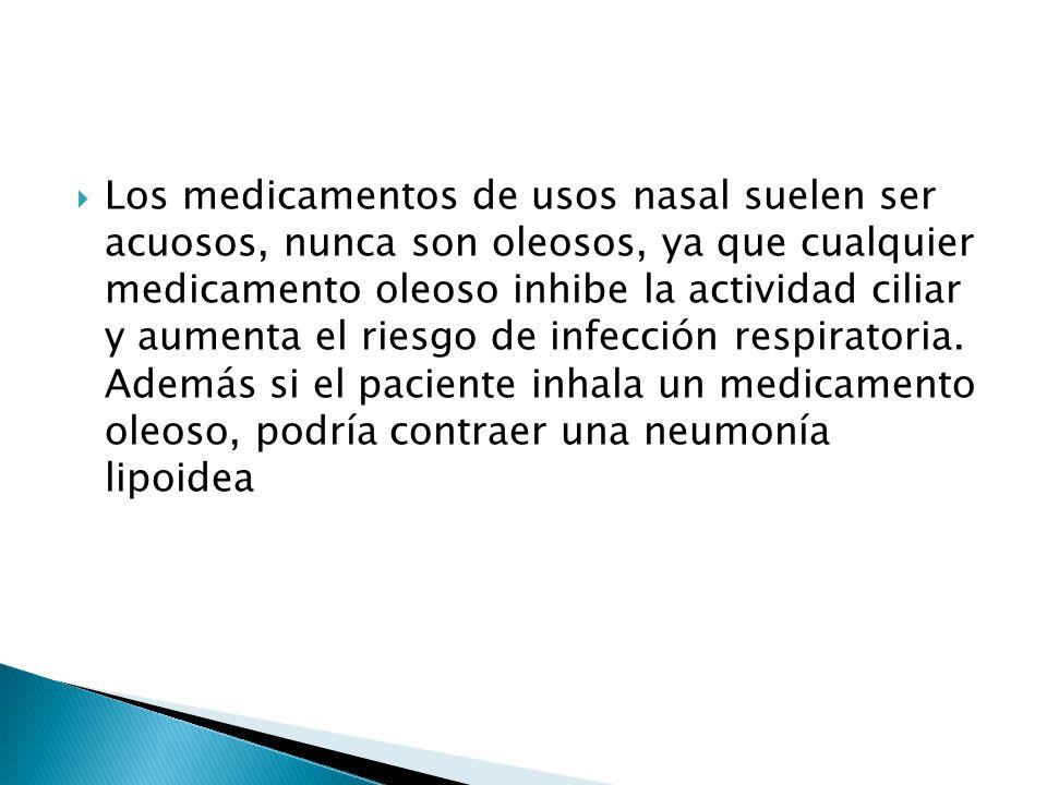 Los medicamentos de usos nasal suelen ser acuosos, nunca son oleosos, ya que cualquier medicamento oleoso inhibe la actividad ciliar y aumenta el ries
