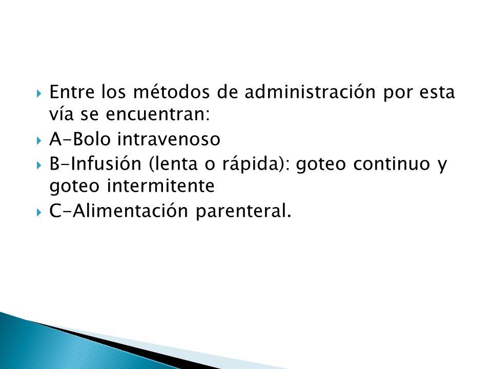 Entre los métodos de administración por esta vía se encuentran: A-Bolo intravenoso B-Infusión (lenta o rápida): goteo continuo y goteo intermitente C-