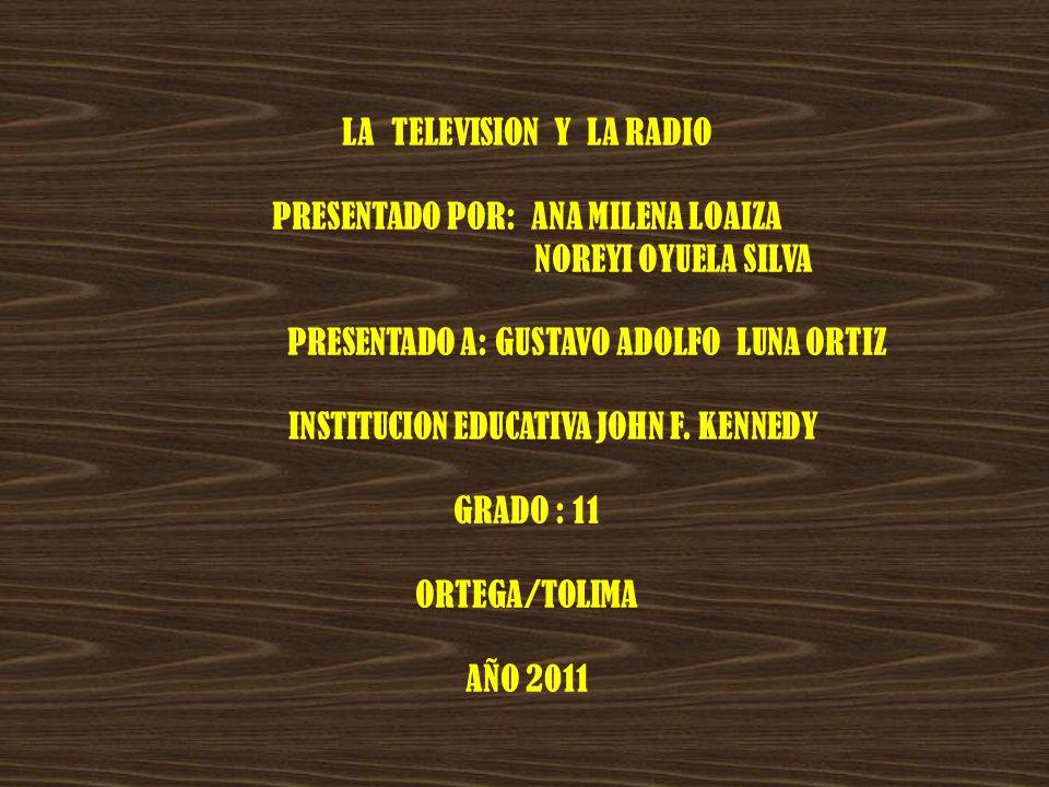 LA TELEVISION Y LA RADIO PRESENTADO POR: ANA MILENA LOAIZA NOREYI OYUELA SILVA PRESENTADO A: GUSTAVO ADOLFO LUNA ORTIZ INSTITUCION EDUCATIVA JOHN F. K
