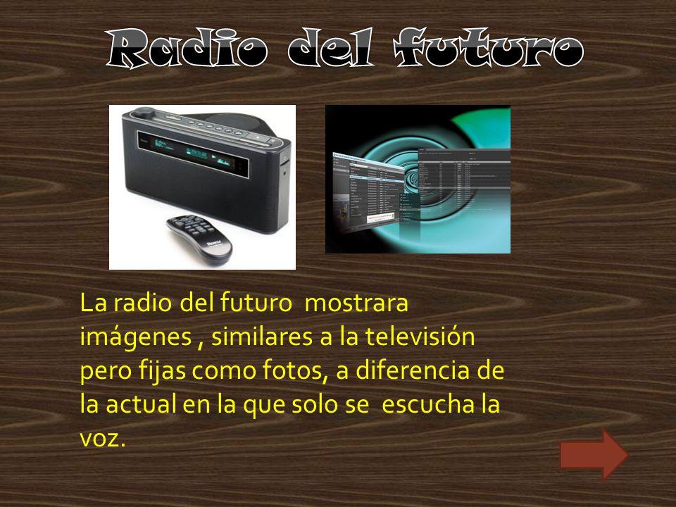 La radio del futuro mostrara imágenes, similares a la televisión pero fijas como fotos, a diferencia de la actual en la que solo se escucha la voz.