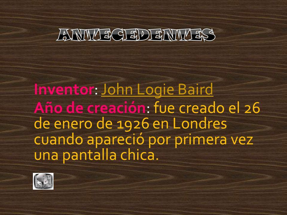 Inventor: John Logie BairdJohn Logie Baird Año de creación: fue creado el 26 de enero de 1926 en Londres cuando apareció por primera vez una pantalla