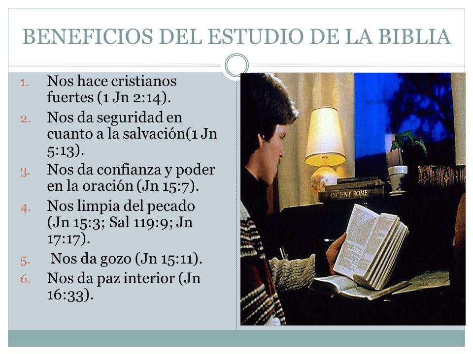 BENEFICIOS DEL ESTUDIO DE LA BIBLIA 1. Nos hace cristianos fuertes (1 Jn 2:14). 2. Nos da seguridad en cuanto a la salvación(1 Jn 5:13). 3. Nos da con