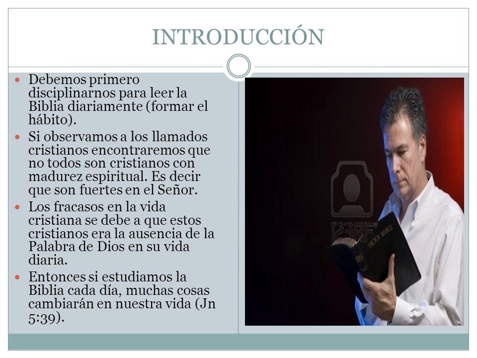 INTRODUCCIÓN Debemos primero disciplinarnos para leer la Biblia diariamente (formar el hábito). Si observamos a los llamados cristianos encontraremos