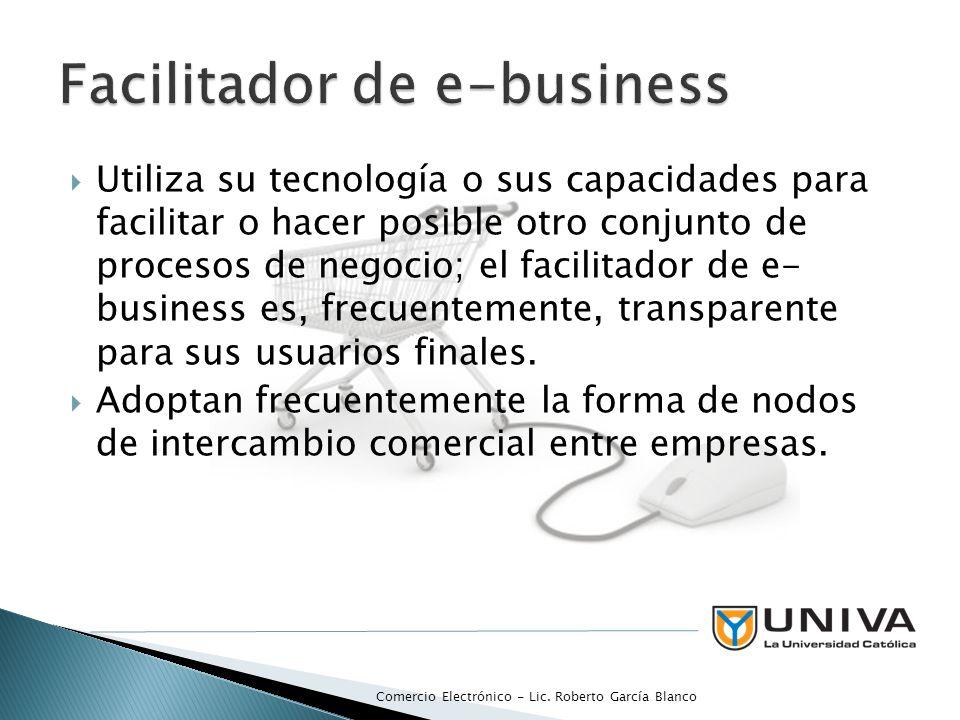 Utiliza su tecnología o sus capacidades para facilitar o hacer posible otro conjunto de procesos de negocio; el facilitador de e- business es, frecuentemente, transparente para sus usuarios finales.
