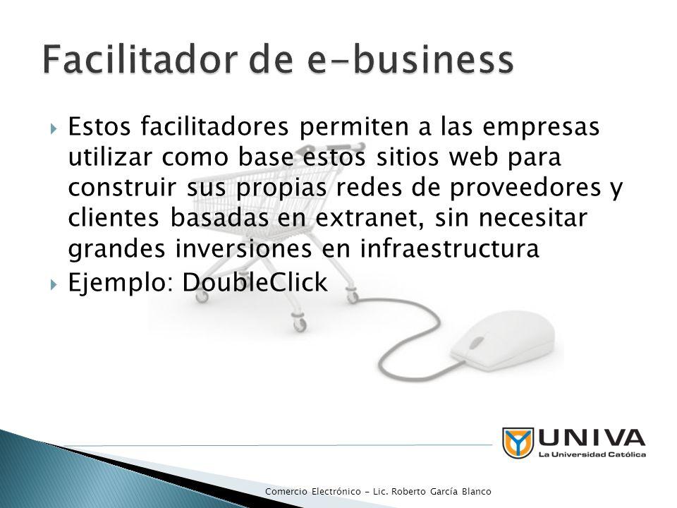 Estos facilitadores permiten a las empresas utilizar como base estos sitios web para construir sus propias redes de proveedores y clientes basadas en extranet, sin necesitar grandes inversiones en infraestructura Ejemplo: DoubleClick Comercio Electrónico - Lic.