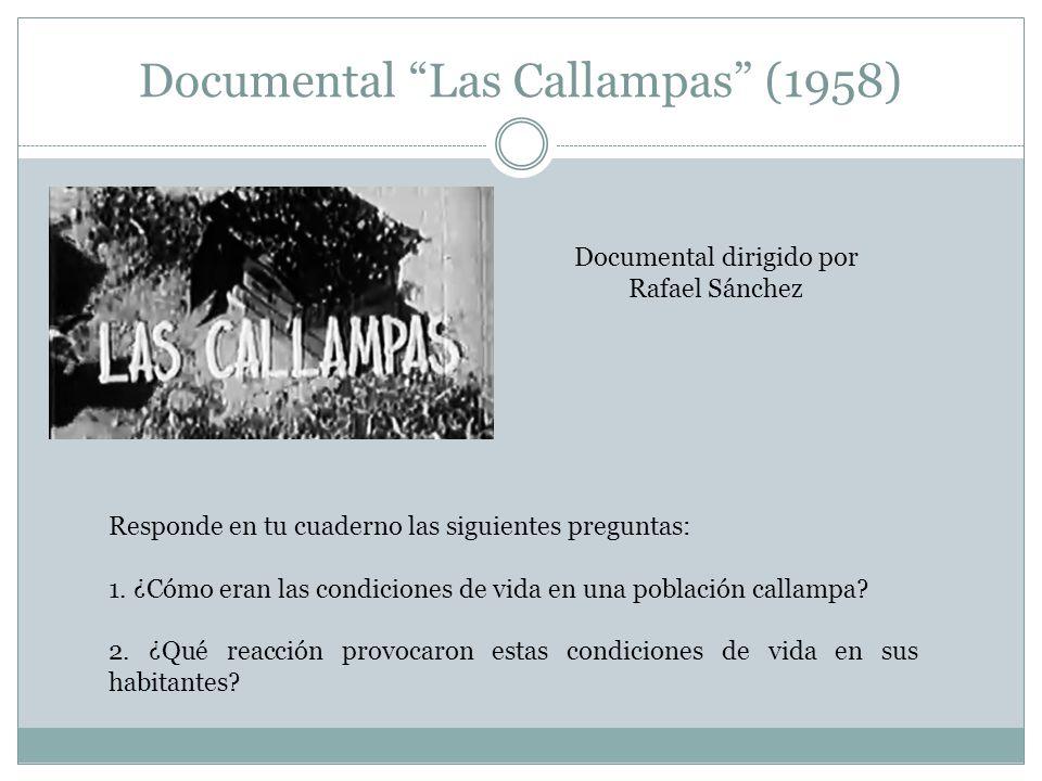 Documental Las Callampas (1958) Documental dirigido por Rafael Sánchez Responde en tu cuaderno las siguientes preguntas: 1. ¿Cómo eran las condiciones