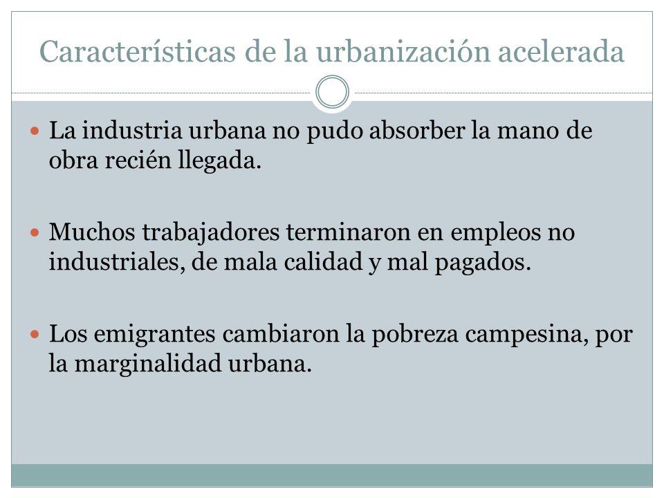 Características de la urbanización acelerada La industria urbana no pudo absorber la mano de obra recién llegada. Muchos trabajadores terminaron en em