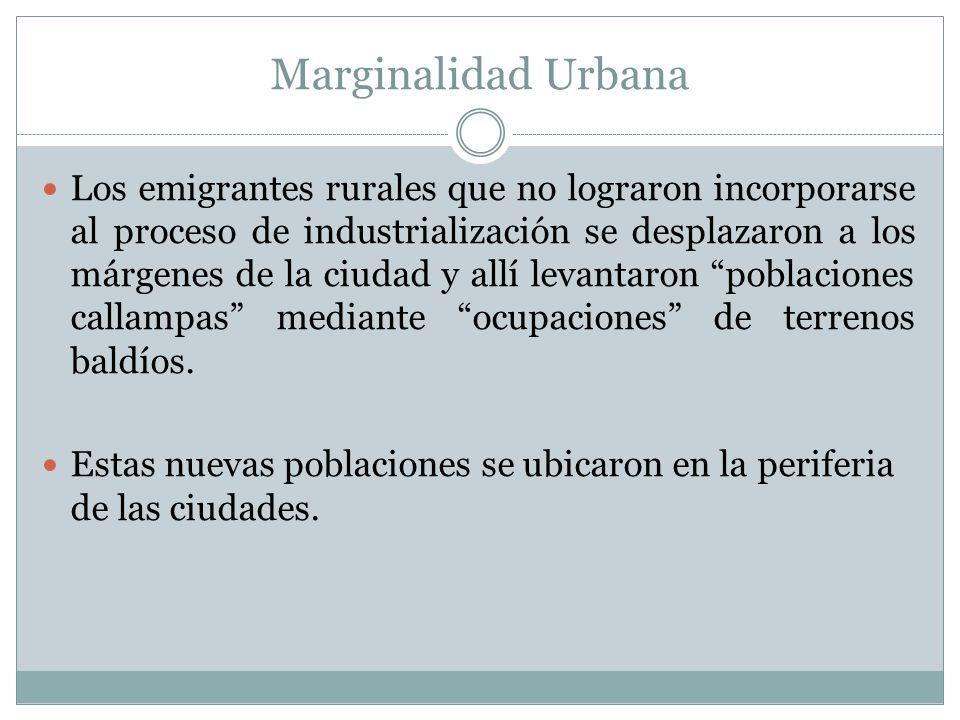 Marginalidad Urbana Los emigrantes rurales que no lograron incorporarse al proceso de industrialización se desplazaron a los márgenes de la ciudad y a
