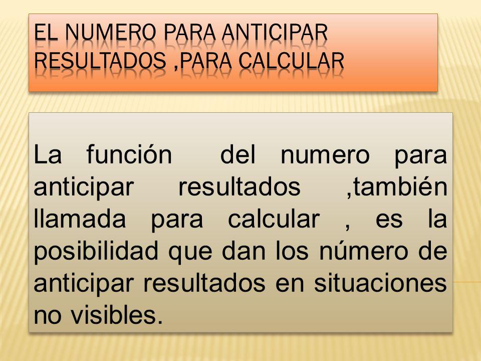 La función del numero para anticipar resultados,también llamada para calcular, es la posibilidad que dan los número de anticipar resultados en situaciones no visibles.
