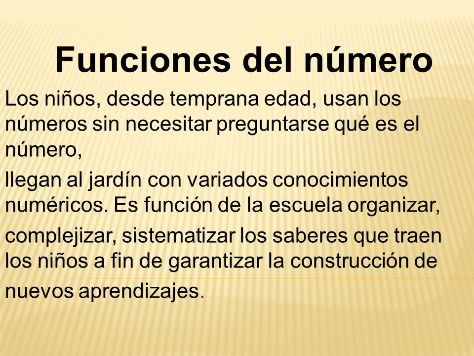 Funciones del número Los niños, desde temprana edad, usan los números sin necesitar preguntarse qué es el número, llegan al jardín con variados conocimientos numéricos.