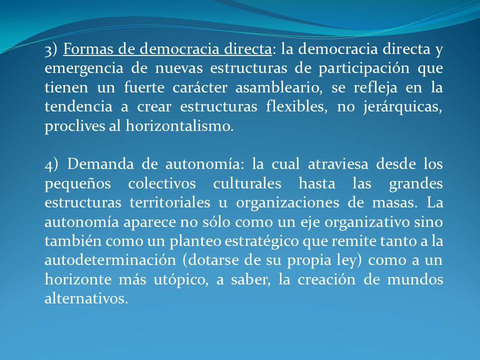 3) Formas de democracia directa: la democracia directa y emergencia de nuevas estructuras de participación que tienen un fuerte carácter asambleario, se refleja en la tendencia a crear estructuras flexibles, no jerárquicas, proclives al horizontalismo.