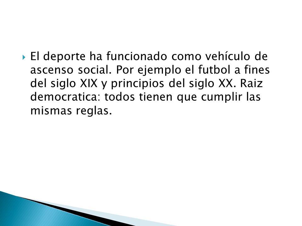 El deporte ha funcionado como vehículo de ascenso social. Por ejemplo el futbol a fines del siglo XIX y principios del siglo XX. Raiz democratica: tod
