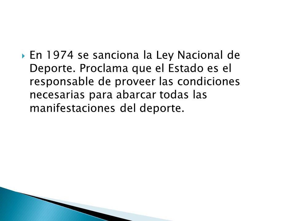 En 1974 se sanciona la Ley Nacional de Deporte. Proclama que el Estado es el responsable de proveer las condiciones necesarias para abarcar todas las