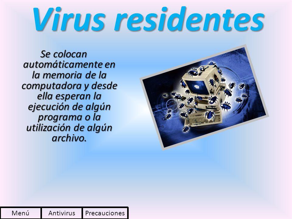 Virus residentes Se colocan automáticamente en la memoria de la computadora y desde ella esperan la ejecución de algún programa o la utilización de al