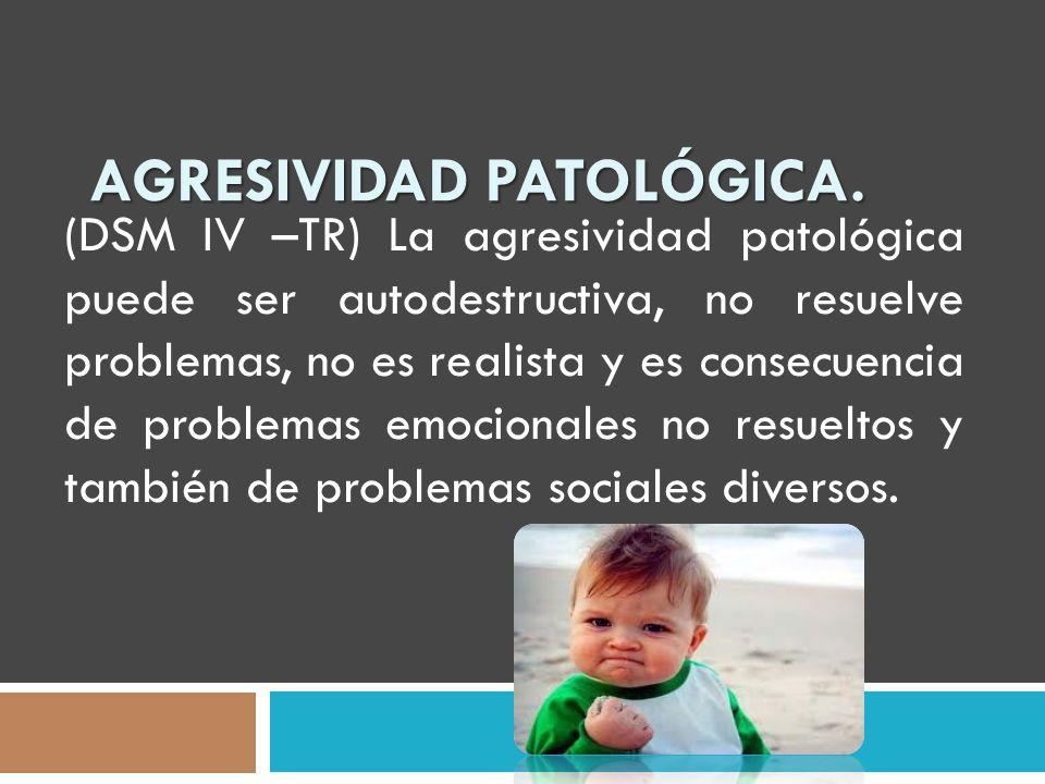 AGRESIVIDAD PATOLÓGICA. (DSM IV –TR) La agresividad patológica puede ser autodestructiva, no resuelve problemas, no es realista y es consecuencia de p
