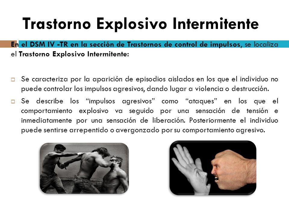 Trastorno Explosivo Intermitente En el DSM IV -TR en la sección de Trastornos de control de impulsos, se localiza el Trastorno Explosivo Intermitente: