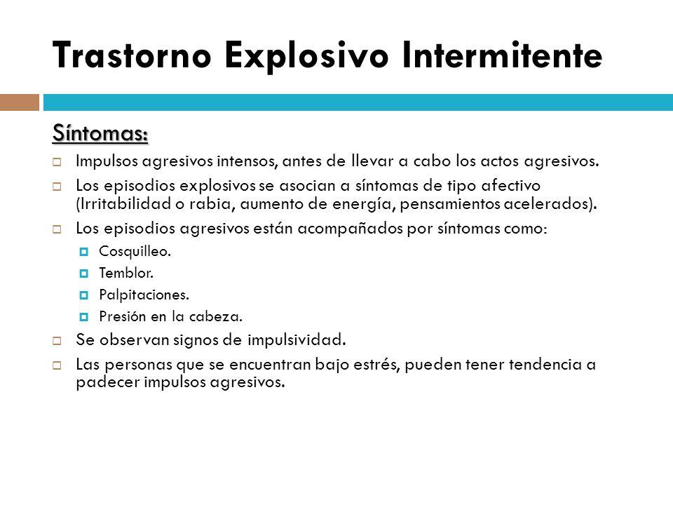 Trastorno Explosivo Intermitente Síntomas: Impulsos agresivos intensos, antes de llevar a cabo los actos agresivos. Los episodios explosivos se asocia