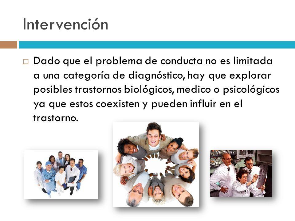 Intervención Dado que el problema de conducta no es limitada a una categoría de diagnóstico, hay que explorar posibles trastornos biológicos, medico o