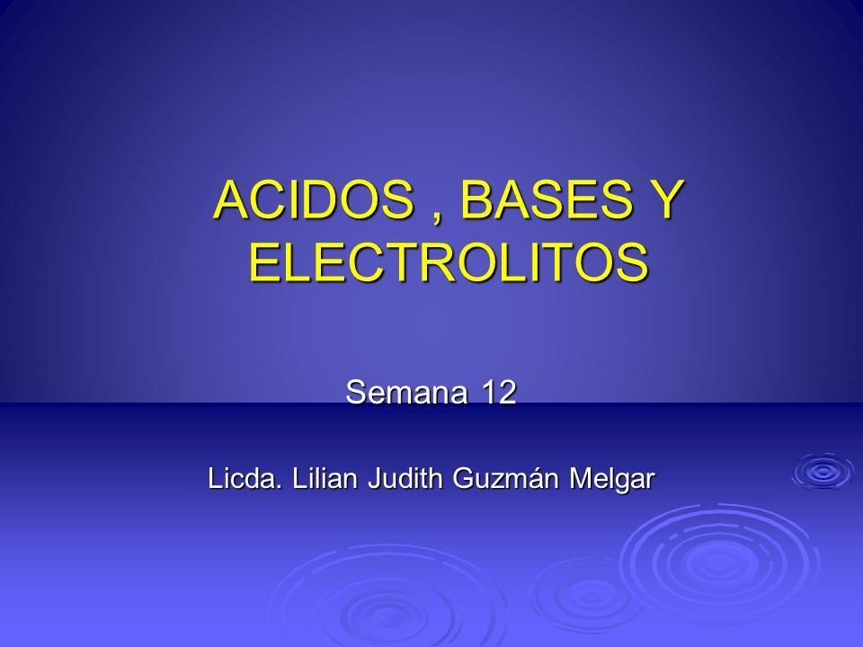 ACIDOS, BASES Y ELECTROLITOS Semana 12 Licda. Lilian Judith Guzmán Melgar