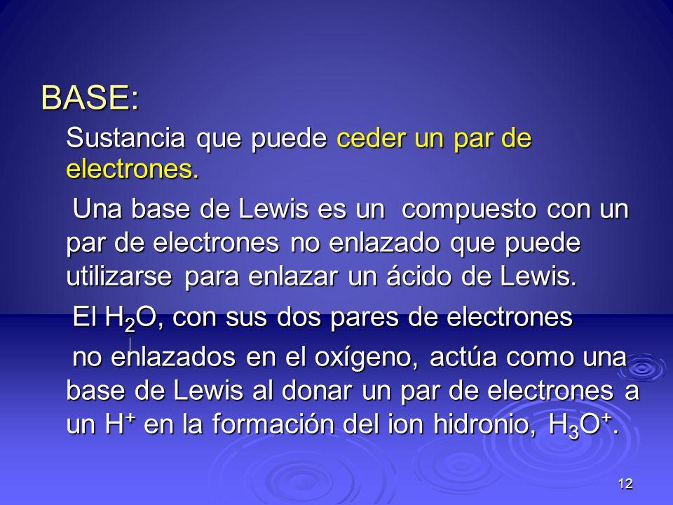 12 BASE: Sustancia que puede ceder un par de electrones. Una base de Lewis es un compuesto con un par de electrones no enlazado que puede utilizarse p