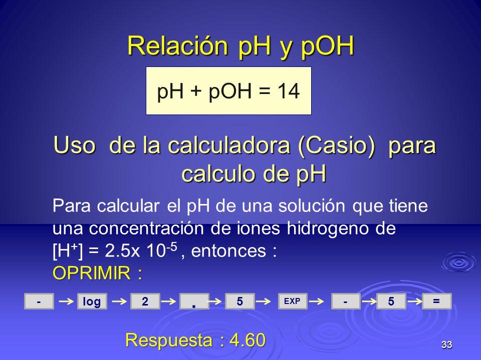 Relación pH y pOH Uso de la calculadora (Casio) para calculo de pH 33 pH + pOH = 14 Para calcular el pH de una solución que tiene una concentración de